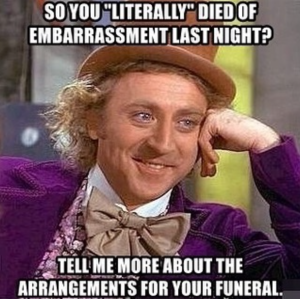 """*So you """"literally"""" died of embarrassment last night? Tell me more about the arrangements for your funeral.*"""